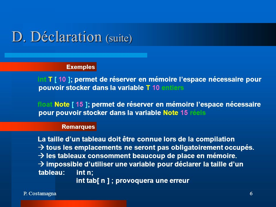 D. Déclaration (suite)Exemples. int T [ 10 ]; permet de réserver en mémoire l'espace nécessaire pour pouvoir stocker dans la variable T 10 entiers.